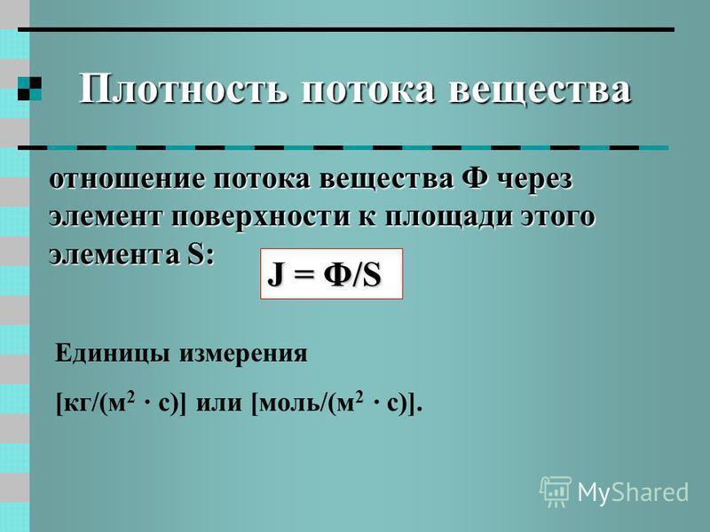 Плотность потока вещества отношение потока вещества Ф через элемент поверхности к площади этого элемента S: J = Φ/S Единицы измерения [кг/(м 2 · с)] или [моль/(м 2 · с)].