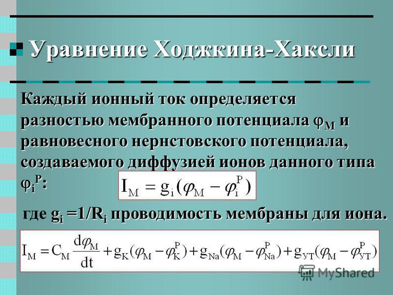 Уравнение Ходжкина-Хаксли Каждый ионный ток определяется разностью мембранного потенциала M и равновесного нернстовского потенциала, создаваемого диффузией ионов данного типа i P : g i =1/R i проводимость мембраны для иона. где g i =1/R i проводимост
