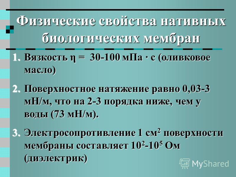 Физические свойства нативных биологических мембран 1. Вязкость η = 30-100 м Па · с (оливковое масло) 2. Поверхностное натяжение равно 0,03-3 мН/м, что на 2-3 порядка ниже, чем у воды (73 мН/м). 3. Электросопротивление 1 см 2 поверхности мембраны сост