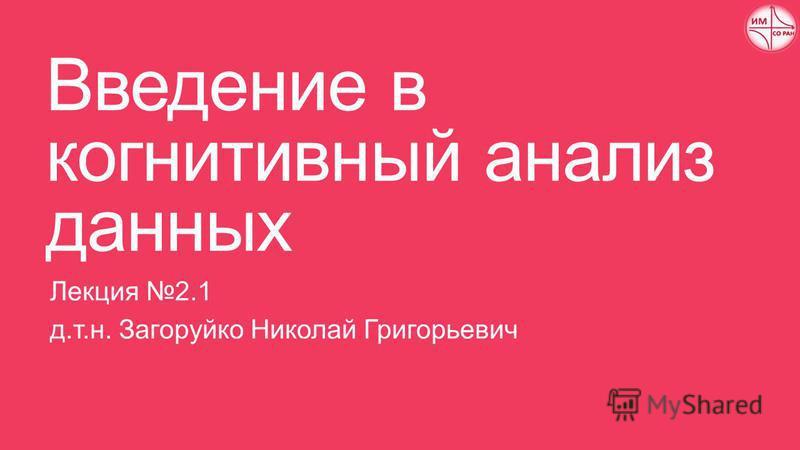 Введение в когнитивный анализ данных Лекция 2.1 д.т.н. Загоруйко Николай Григорьевич