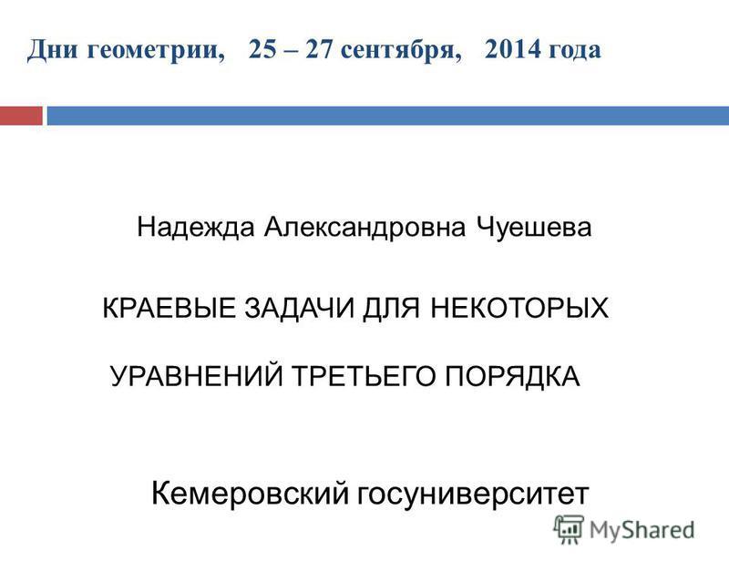 Дни геометрии, 25 – 27 сентября, 2014 года Надежда Александровна Чуешева Кемеровский госуниверситет КРАЕВЫЕ ЗАДАЧИ ДЛЯ НЕКОТОРЫХ УРАВНЕНИЙ ТРЕТЬЕГО ПОРЯДКА