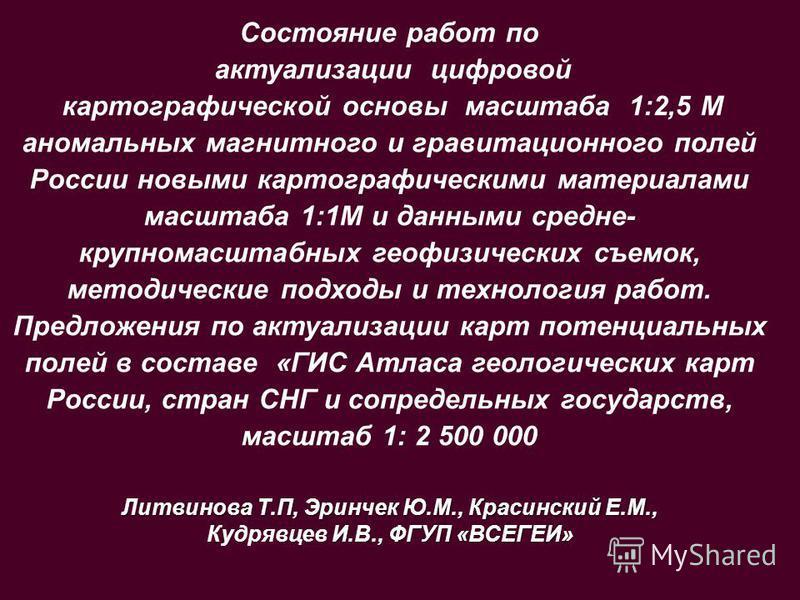 Состояние работ по актуализации цифровой картографической основы масштаба 1:2,5 М аномальных магнитного и гравитационного полей России новыми картографическими материалами масштаба 1:1М и данными средне- крупномасштабных геофизических съемок, методич