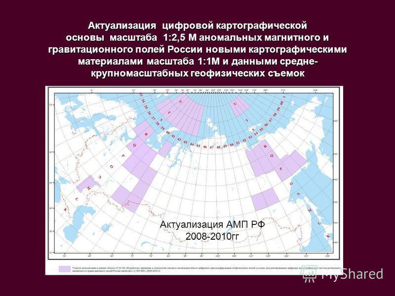 Актуализация цифровой картографической основы масштаба 1:2,5 М аномальных магнитного и гравитационного полей России новыми картографическими материалами масштаба 1:1М и данными средне- крупномасштабных геофизических съемок Актуализация АМП РФ 2008-20
