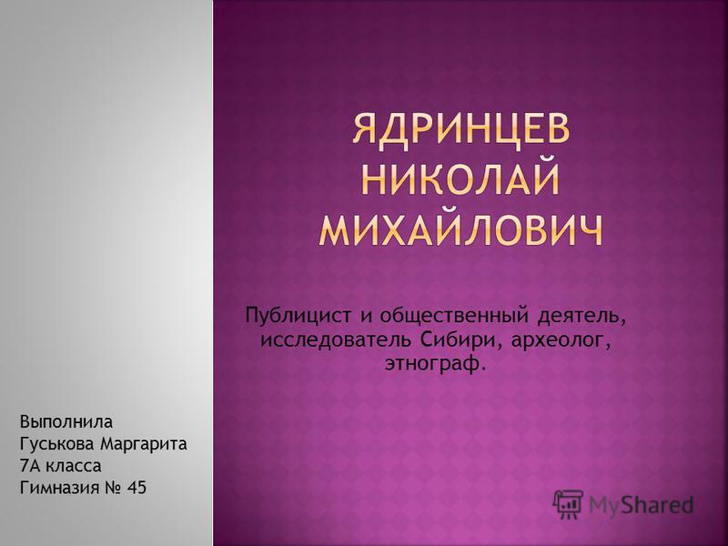 Публицист и общественный деятель, исследователь Сибири, археолог, этнограф. Выполнила Гуськова Маргарита 7А класса Гимназия 45