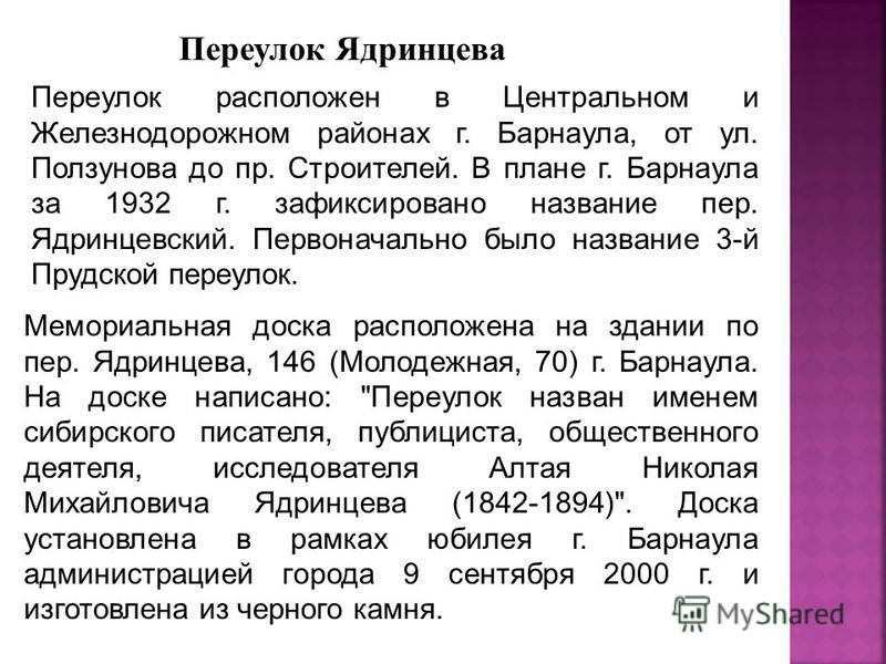Переулок расположен в Центральном и Железнодорожном районах г. Барнаула, от ул. Ползунова до пр. Строителей. В плане г. Барнаула за 1932 г. зафиксировано название пер. Ядринцевский. Первоначально было название 3-й Прудской переулок. Переулок Ядринцев