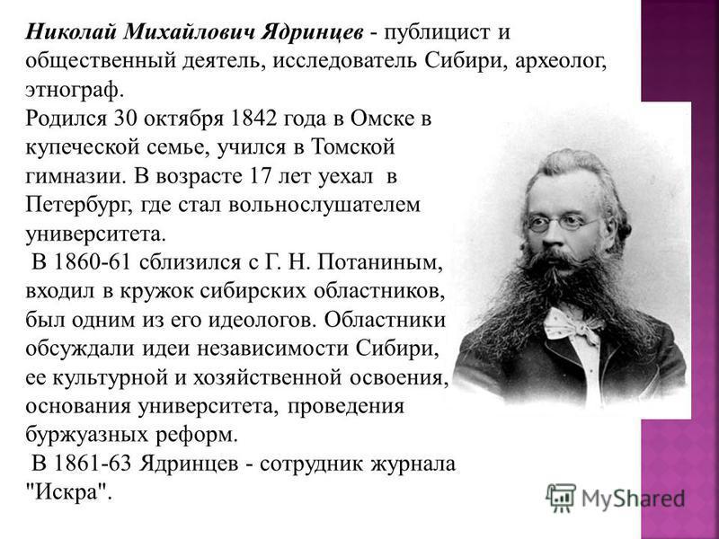 Родился 30 октября 1842 года в Омске в купеческой семье, учился в Томской гимназии. В возрасте 17 лет уехал в Петербург, где стал вольнослушателем университета. В 1860-61 сблизился с Г. Н. Потаниным, входил в кружок сибирских областников, был одним и