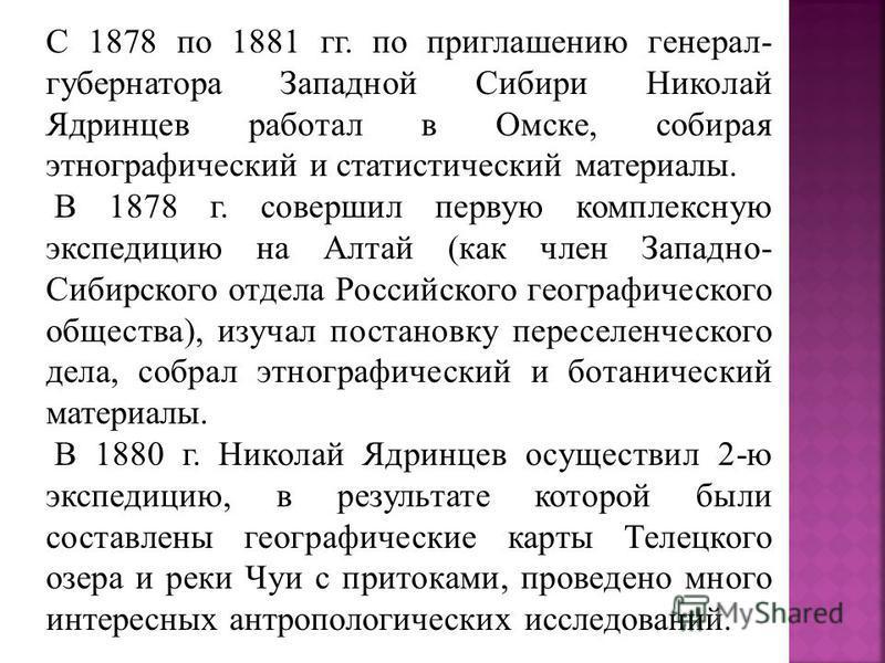 С 1878 по 1881 гг. по приглашению генерал- губернатора Западной Сибири Николай Ядринцев работал в Омске, собирая этнографический и статистический материалы. В 1878 г. совершил первую комплексную экспедицию на Алтай (как член Западно- Сибирского отдел