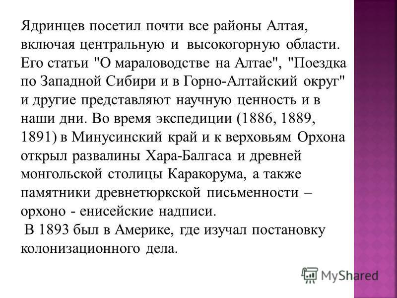 Ядринцев посетил почти все районы Алтая, включая центральную и высокогорную области. Его статьи