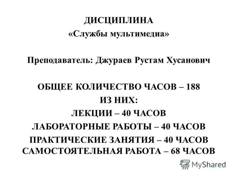 ДИСЦИПЛИНА «Службы мультимедиа» Преподаватель: Джураев Рустам Хусанович ОБЩЕЕ КОЛИЧЕСТВО ЧАСОВ – 188 ИЗ НИХ: ЛЕКЦИИ – 40 ЧАСОВ ЛАБОРАТОРНЫЕ РАБОТЫ – 40 ЧАСОВ ПРАКТИЧЕСКИЕ ЗАНЯТИЯ – 40 ЧАСОВ САМОСТОЯТЕЛЬНАЯ РАБОТА – 68 ЧАСОВ