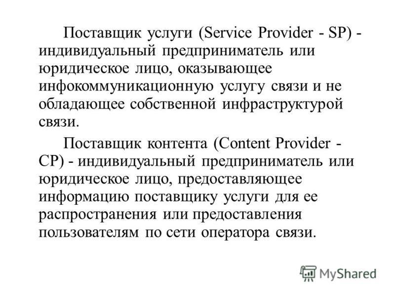 Поставщик услуги (Service Provider - SP) - индивидуальный предприниматель или юридическое лицо, оказывающее инфокоммуникационную услугу связи и не обладающее собственной инфраструктурой связи. Поставщик контента (Content Provider - CP) - индивидуальн