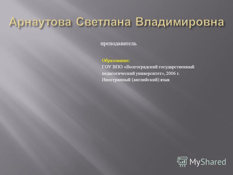 Образование : ГОУ ВПО « Волгоградский государственный педагогический университет », 2006 г. Иностранный ( английский ) язык преподаватель