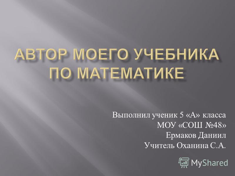Выполнил ученик 5 « А » класса МОУ « СОШ 48» Ермаков Даниил Учитель Оханина С. А.