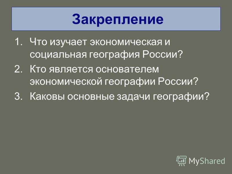 Закрепление 1. Что изучает экономическая и социальная география России? 2. Кто является основателем экономической географии России? 3. Каковы основные задачи географии?
