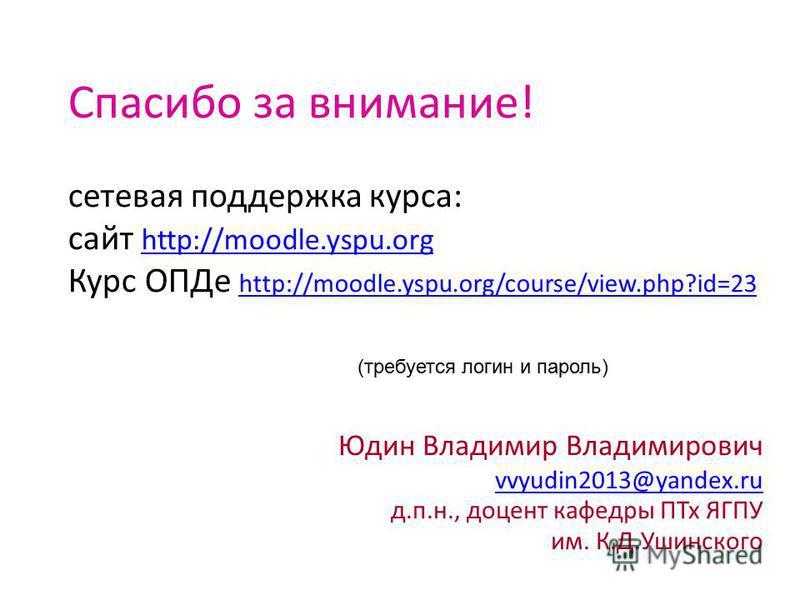 Спасибо за внимание! сетевая поддержка курса: сайт http://moodle.yspu.org Курс ОПДе http://moodle.yspu.org/course/view.php?id=23 http://moodle.yspu.org http://moodle.yspu.org/course/view.php?id=23 Юдин Владимир Владимирович vvyudin2013@yandex.ru д.п.