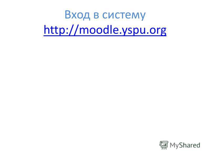 Вход в систему http://moodle.yspu.org http://moodle.yspu.org