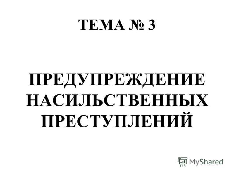ТЕМА 3 ПРЕДУПРЕЖДЕНИЕ НАСИЛЬСТВЕННЫХ ПРЕСТУПЛЕНИЙ