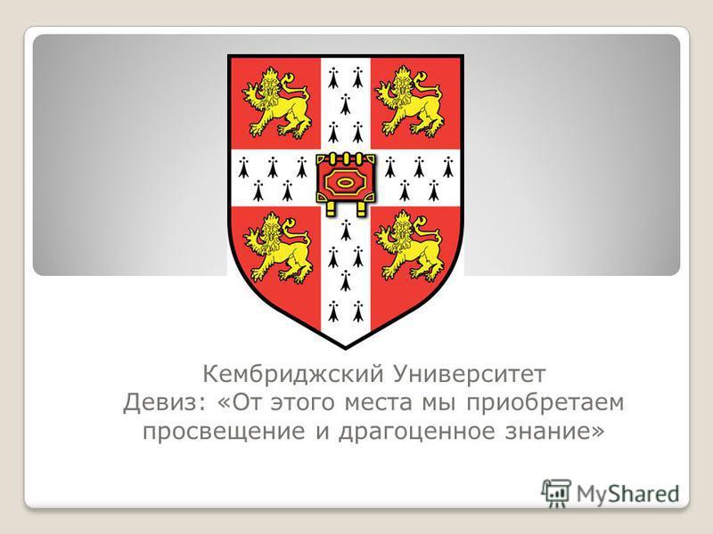 Кембриджский Университет Девиз: «От этого места мы приобретаем просвещение и драгоценное знание»