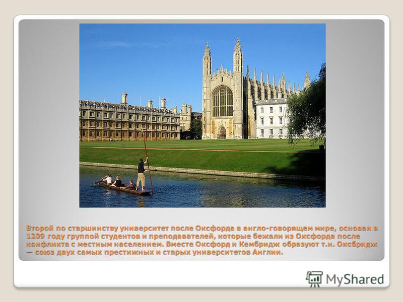 Второй по старшинству университет после Оксфорда в англо-говорящем мире, основан в 1209 году группой студентов и преподавателей, которые бежали из Оксфорда после конфликта с местным населением. Вместе Оксфорд и Кембридж образуют т.н. Оксбридж союз дв