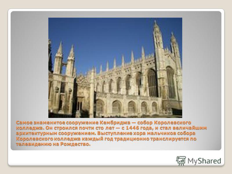 Самое знаменитое сооружение Кембриджа собор Королевского колледжа. Он строился почти сто лет с 1446 года, и стал величайшим архитектурным сооружением. Выступление хора мальчиков собора Королевского колледжа каждый год традиционно транслируется по тел