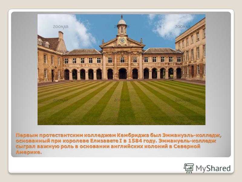 Первым протестантским колледжем Кембриджа был Эммануэль-колледж, основанный при королеве Елизавете I в 1584 году. Эммануель-колледж сыграл важную роль в основании английских колоний в Северной Америке. Первым протестантским колледжем Кембриджа был Эм