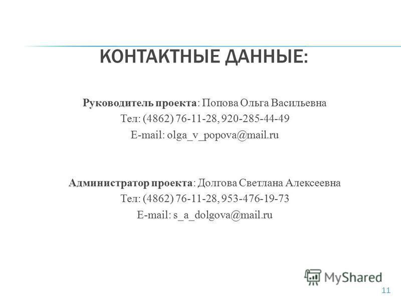 КОНТАКТНЫЕ ДАННЫЕ: Руководитель проекта: Попова Ольга Васильевна Тел: (4862) 76-11-28, 920-285-44-49 E-mail: olga_v_popova@mail.ru Администратор проекта: Долгова Светлана Алексеевна Тел: (4862) 76-11-28, 953-476-19-73 E-mail: s_a_dolgova@mail.ru 11