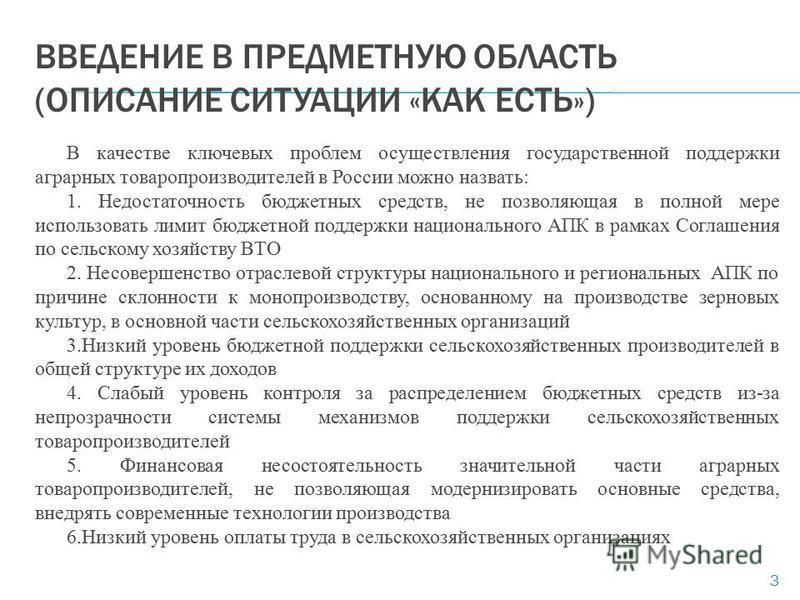 ВВЕДЕНИЕ В ПРЕДМЕТНУЮ ОБЛАСТЬ (ОПИСАНИЕ СИТУАЦИИ «КАК ЕСТЬ») В качестве ключевых проблем осуществления государственной поддержки аграрных товаропроизводителей в России можно назвать: 1. Недостаточность бюджетных средств, не позволяющая в полной мере