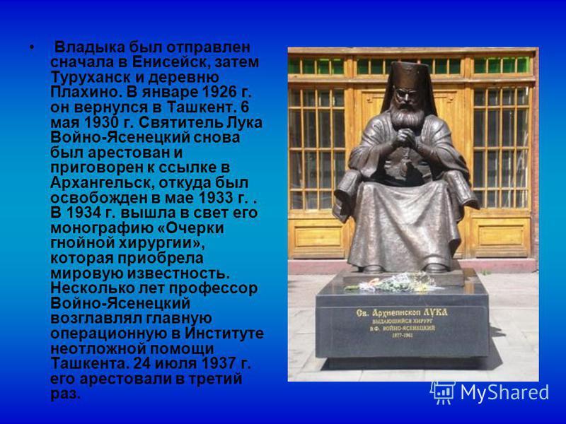Владыка был отправлен сначала в Енисейск, затем Туруханск и деревню Плахино. В январе 1926 г. он вернулся в Ташкент. 6 мая 1930 г. Святитель Лука Войно-Ясенецкий снова был арестован и приговорен к ссылке в Архангельск, откуда был освобожден в мае 193