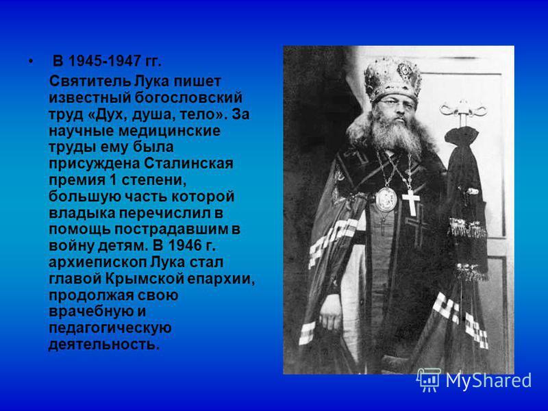 В 1945-1947 гг. Святитель Лука пишет известный богословский труд «Дух, душа, тело». За научные медицинские труды ему была присуждена Сталинская премия 1 степени, большую часть которой владыка перечислил в помощь пострадавшим в войну детям. В 1946 г.