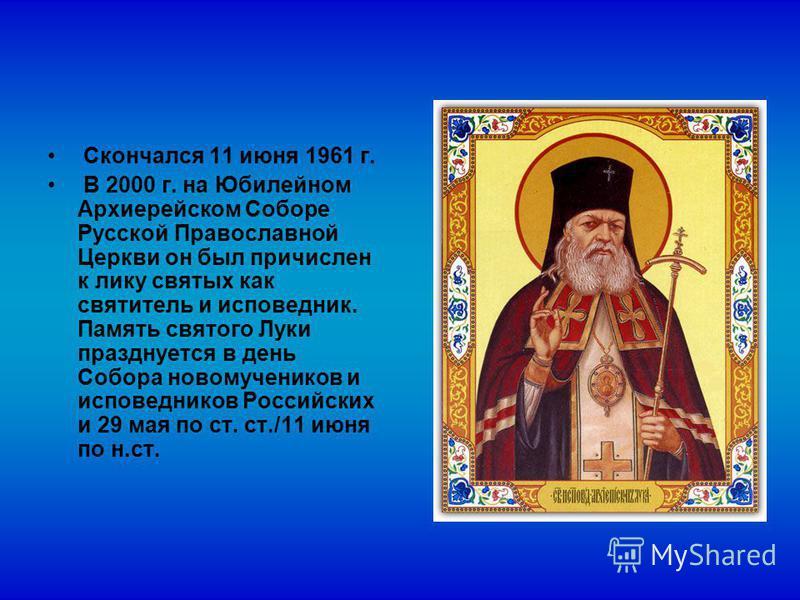 Скончался 11 июня 1961 г. В 2000 г. на Юбилейном Архиерейском Соборе Русской Православной Церкви он был причислен к лику святых как святитель и исповедник. Память святого Луки празднуется в день Собора новомучеников и исповедников Российских и 29 мая