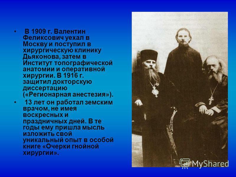 В 1909 г. Валентин Феликсович уехал в Москву и поступил в хирургическую клинику Дьяконова, затем в Институт топографической анатомии и оперативной хирургии. В 1916 г. защитил докторскую диссертацию («Регионарная анестезия»). 13 лет он работал земским