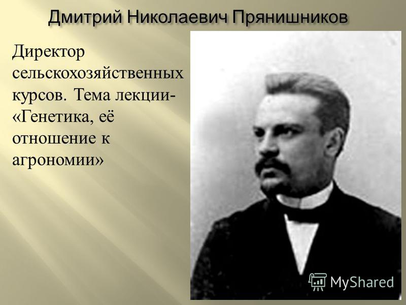 Дмитрий Николаевич Прянишников Директор сельскохозяйственных курсов. Тема лекции - « Генетика, её отношение к агрономии »