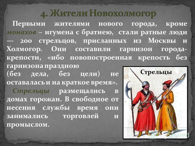 Первыми жителями нового города, кроме монахов – игумена с братиею, стали ратные люди 200 стрельцов, присланных из Москвы и Холмогор. Они составили гарнизон города- крепости, «ибо новопостроенная крепость без гарнизона праздною Стрельцы (без дела, без
