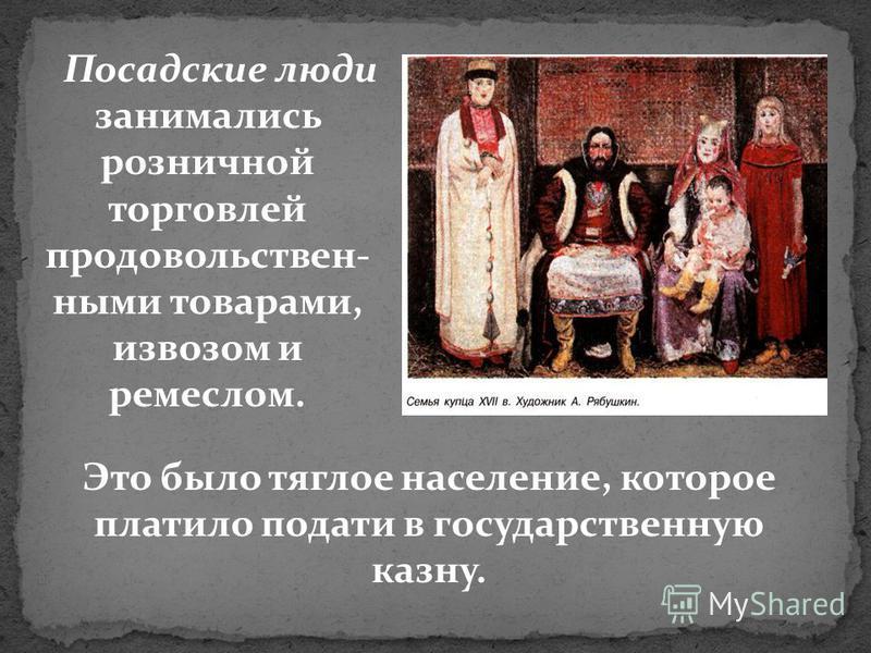 Посадские люди занимались розничной торговлей продовольственными товарами, извозом и ремеслом. Это было тяглое население, которое платило подати в государственную казну.