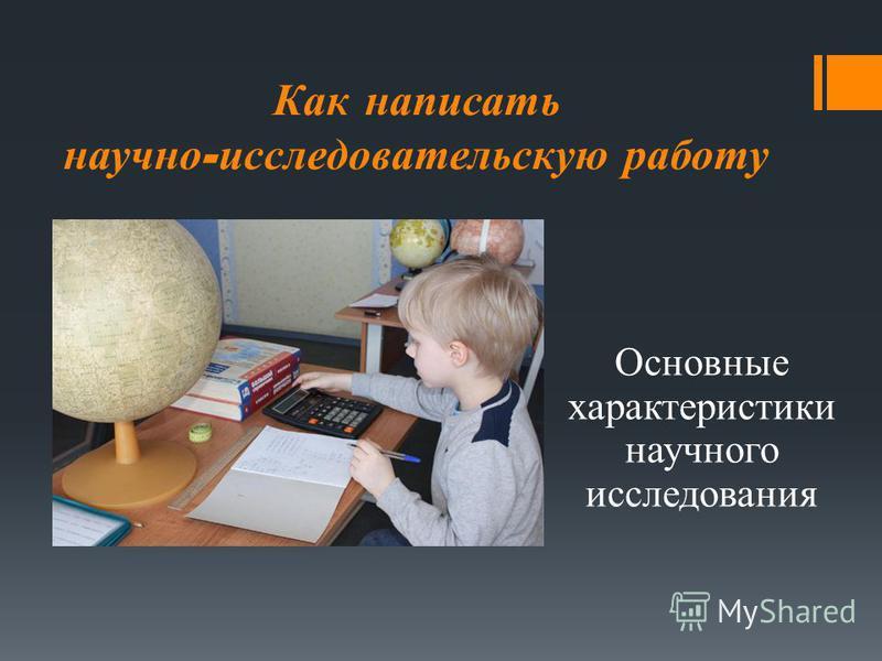 Как написать научно - исследовательскую работу Основные характеристики научного исследования