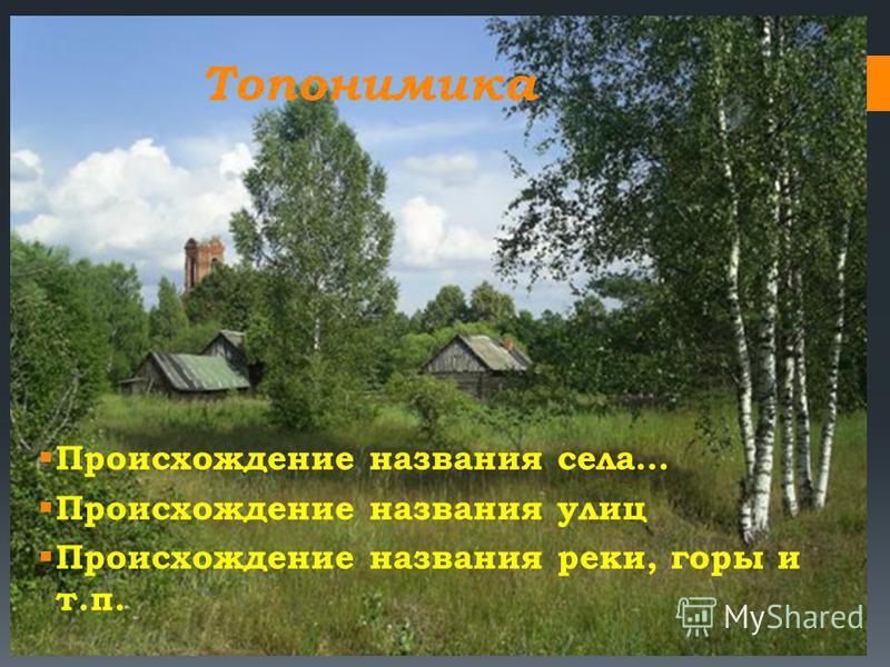 Топонимика Происхождение названия села… Происхождение названия улиц Происхождение названия реки, горы и т.п.