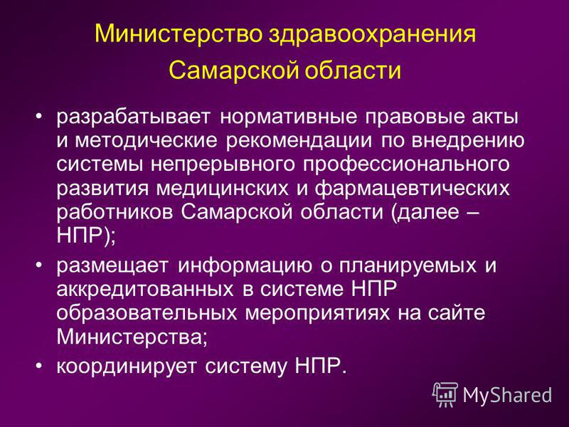 Министерство здравоохранения Самарской области разрабатывает нормативные правовые акты и методические рекомендации по внедрению системы непрерывного профессионального развития медицинских и фармацевтических работников Самарской области (далее – НПР);
