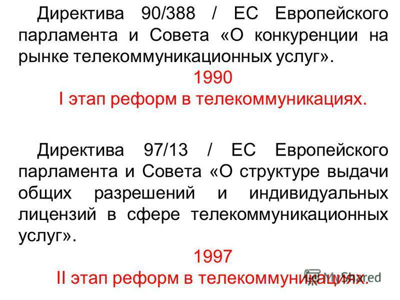 Директива 90/388 / EC Европейского парламента и Совета «О конкуренции на рынке телекоммуникационных услуг». 1990 I этап реформ в телекоммуникациях. Директива 97/13 / ЕС Европейского парламента и Совета «О структуре выдачи общих разрешений и индивидуа