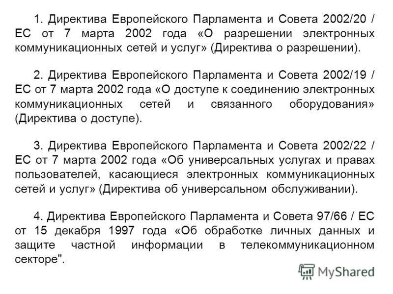 1. Директива Европейского Парламента и Совета 2002/20 / ЕС от 7 марта 2002 года «О разрешении электронных коммуникационных сетей и услуг» (Директива о разрешении). 2. Директива Европейского Парламента и Совета 2002/19 / ЕС от 7 марта 2002 года «О дос