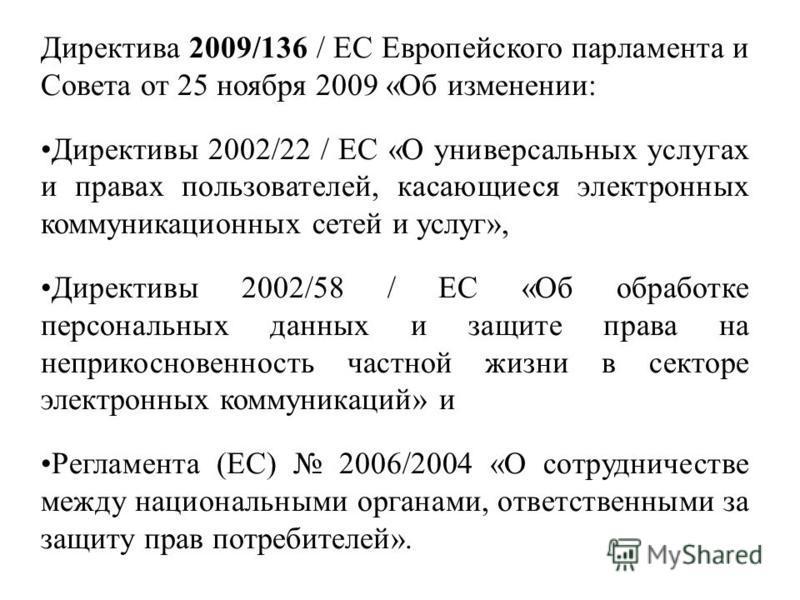 Директива 2009/136 / EC Европейского парламента и Совета от 25 ноября 2009 «Об изменении: Директивы 2002/22 / EC «О универсальных услугах и правах пользователей, касающиеся электронных коммуникационных сетей и услуг», Директивы 2002/58 / ЕС «Об обраб