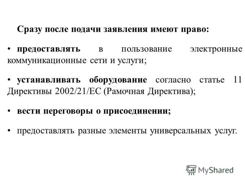 Сразу после подачи заявления имеют право: предоставлять в пользование электронные коммуникационные сети и услуги; устанавливать оборудование согласно статье 11 Директивы 2002/21/ЕС (Рамочная Директива); вести переговоры о присоединении; предоставлять