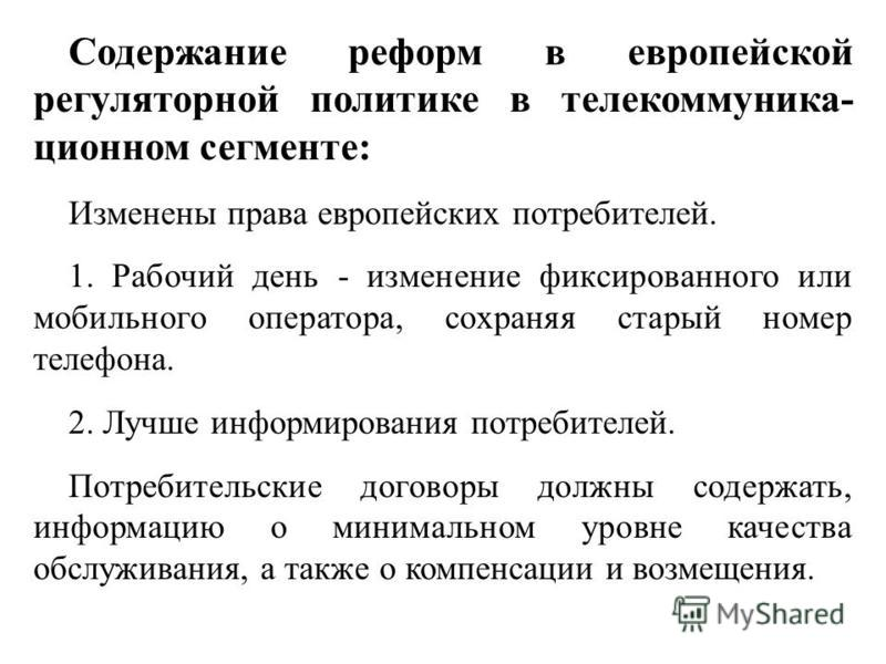 Содержание реформ в европейской регуляторной политике в телекоммуникационном сегменте: Изменены права европейских потребителей. 1. Рабочий день - изменение фиксированного или мобильного оператора, сохраняя старый номер телефона. 2. Лучше информирован
