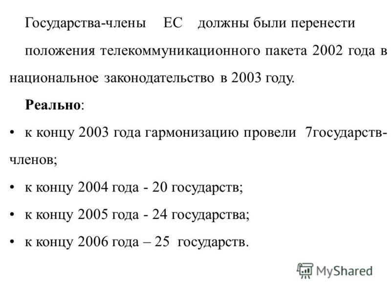 Государства-члены ЕС должны были перенести положения телекоммуникационного пакета 2002 года в национальное законодательство в 2003 году. Реально: к концу 2003 года гармонизацию провели 7 государств- членов; к концу 2004 года - 20 государств; к концу