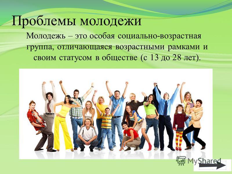 Проблемы молодежи Молодежь – это особая социально-возрастная группа, отличающаяся возрастными рамками и своим статусом в обществе (с 13 до 28 лет).