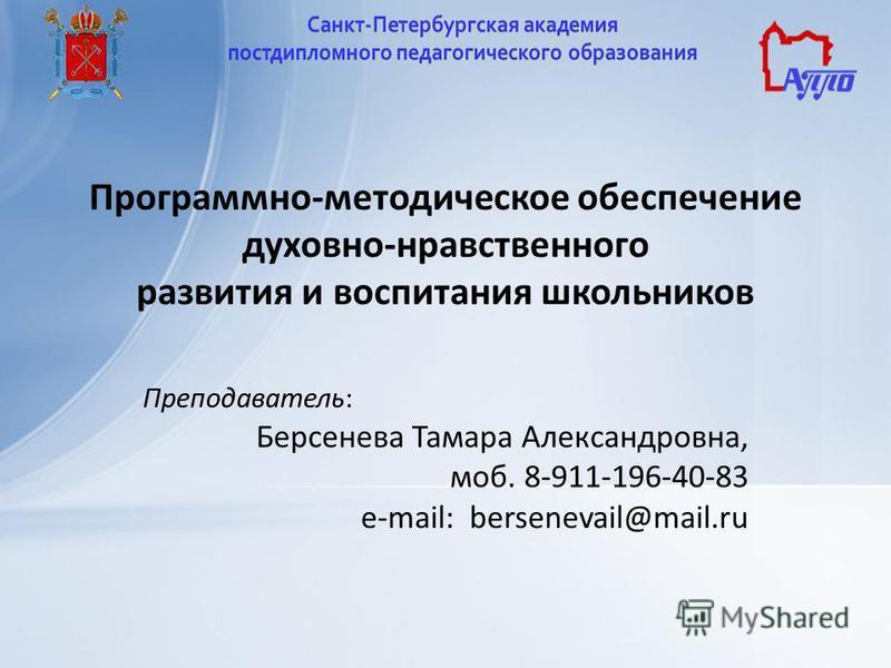 Программно-методическое обеспечение духовно-нравственного развития и воспитания школьников Преподаватель: Берсенева Тамара Александровна, моб. 8-911-196-40-83 e-mail: bersenevail@mail.ru