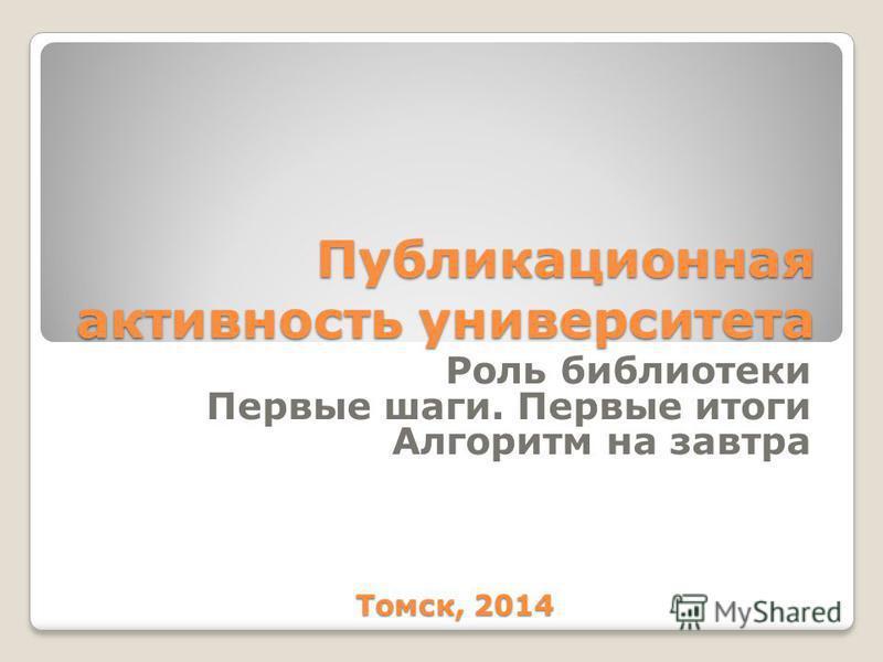 Публикационная активность университета Роль библиотеки Первые шаги. Первые итоги Алгоритм на завтра Томск, 2014