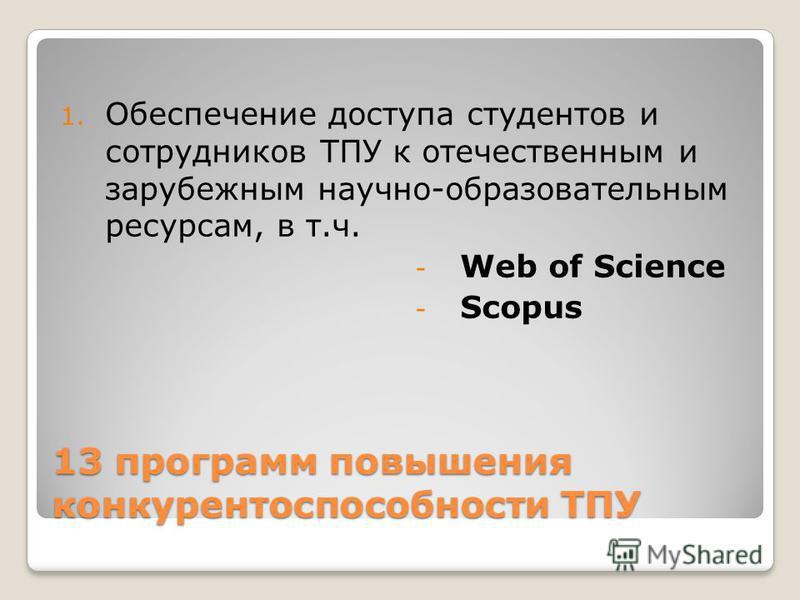 13 программ повышения конкурентоспособности ТПУ 1. Обеспечение доступа студентов и сотрудников ТПУ к отечественным и зарубежным научно-образовательным ресурсам, в т.ч. - Web of Science - Scopus