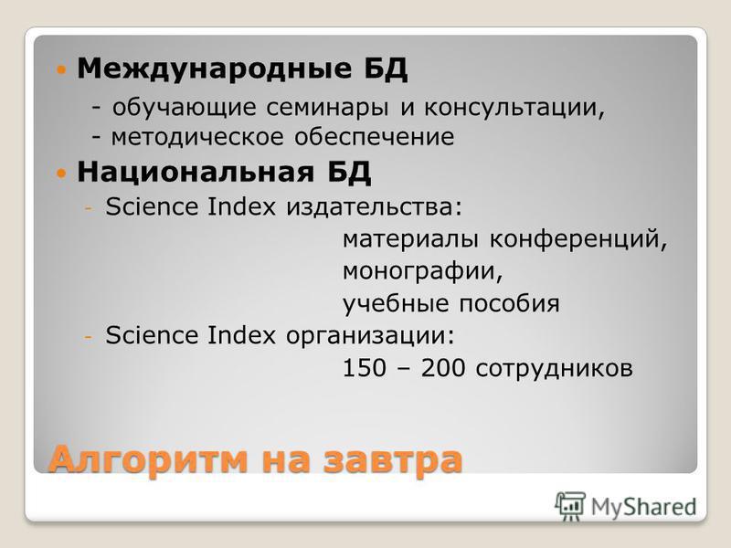 Алгоритм на завтра Международные БД - обучающие семинары и консультации, - методическое обеспечение Национальная БД - Science Index издательства: материалы конференций, монографии, учебные пособия - Science Index организации: 150 – 200 сотрудников