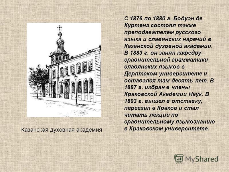 С 1876 по 1880 г. Бодуэн де Куртенэ состоял также преподавателем русского языка и славянских наречий в Казанской духовной академии. В 1883 г. он занял кафедру сравнительной грамматики славянских языков в Дерптском университете и оставался там десять