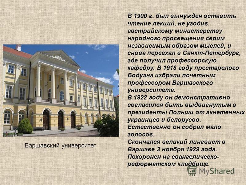В 1900 г. был вынужден оставить чтение лекций, не угодив австрийскому министерству народного просвещения своим независимым образом мыслей, и снова переехал в Санкт-Петербург, где получил профессорскую кафедру. В 1918 году престарелого Бодуэна избрали