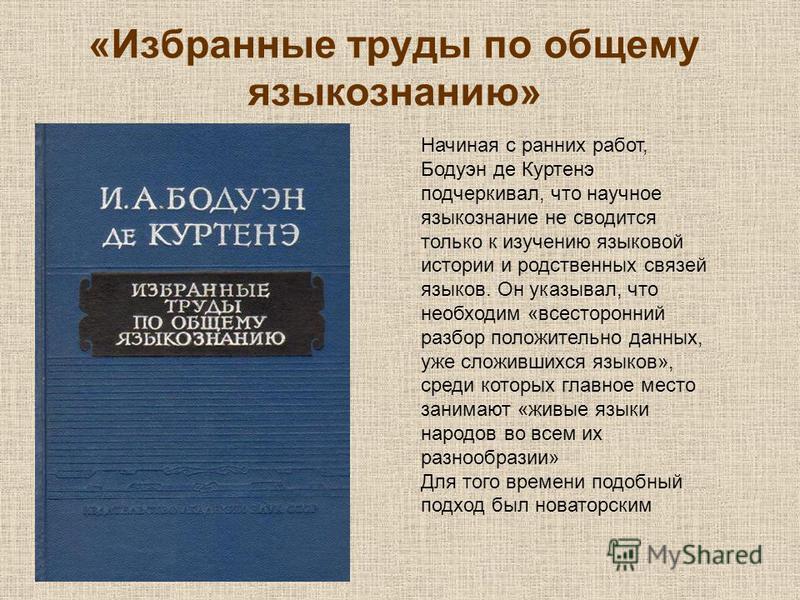 «Избранные труды по общему языкознанию» Начиная с ранних работ, Бодуэн де Куртенэ подчеркивал, что научное языкознание не сводится только к изучению языковой истории и родственных связей языков. Он указывал, что необходим «всесторонний разбор положит
